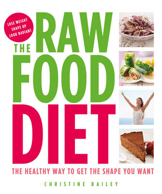 The Raw Food Diet : The Healthy Way to Get the Shape You Want by Christine Bailey