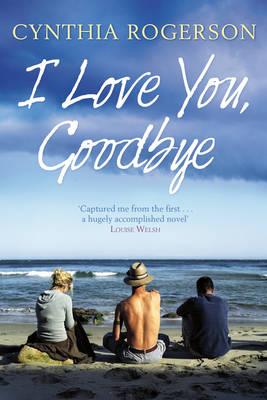 I Love You, Goodbye by Cynthia Rogerson