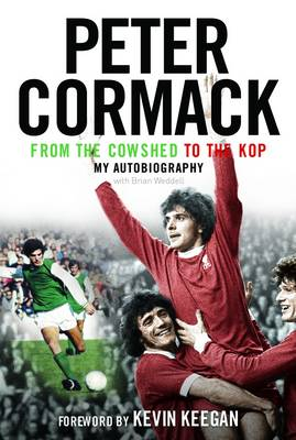From the Cowshed to the Kop My Autobiography by Peter Cormack, Brian Weddell, Kevin Keegan, Alex Ferguson