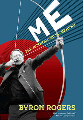 Me: The Authorised Biography by Byron Rogers