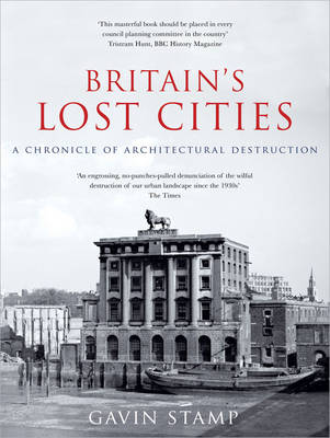 Britain's Lost Cities A Chronicle of Architectural Destruction by Gavin Stamp