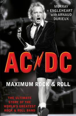 AC/DC Maximum Rock and Roll The Ultimate Story of the World's Greatest Rock and Roll Band by Murray Engleheart, Arnaud Durieux