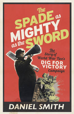 Spade as Mighty as the Sword The Story of World War Two's Dig for Victory Campaign by Daniel Smith