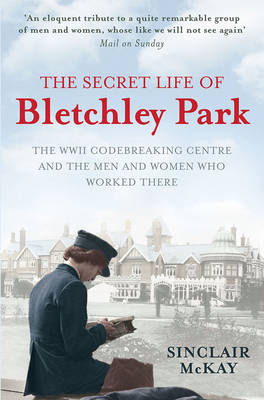 The Secret Life of Bletchley Park The History of the Wartime Codebreaking Centre by the Men and Women Who Were There by Sinclair McKay