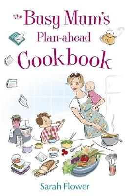 The Busy Mum's Plan-ahead Cookbook Recipes for making healthy and economic family meals that really make the most of your time in the kitchen by Sarah Flower