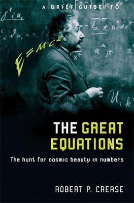 A Brief Guide to the Great Equations The Hunt for Cosmic Beauty in Numbers by Robert Crease
