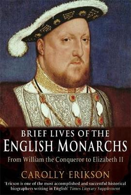 Brief Lives of the English Monarchs from William the Conqueror to Elizabeth II by Carolly Erickson
