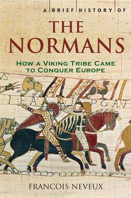 A Brief History of the Normans The Conquests that Changed the Face of Europe by Francois Neveux