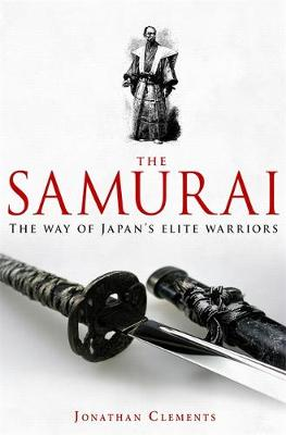 A Brief History of the Samurai The True Story of the Warrior by Jonathan Clements