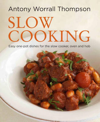 Antony's Slow Cooking 100 Easy Recipes for the Slow Cooker, the Oven and the Hob by Antony Worrall Thompson