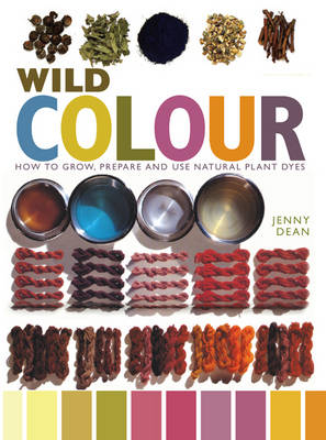 Wild Colour How to Grow, Prepare and Use Natural Plant Dyes by Dean Jenny