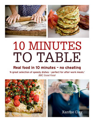 10 Minutes to Table Real Food in 10 Minutes - No Cheating by Xanthe Clay