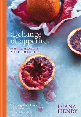 A Change of Appetite Where Delicious Meets Healthy by Diana Henry