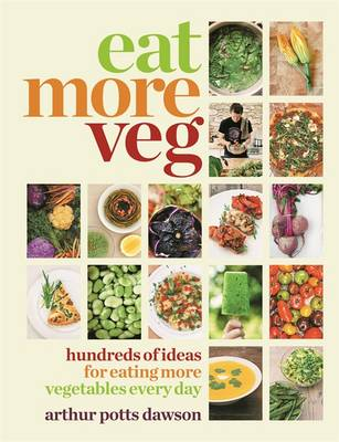 Eat More Veg Hundreds of Ideas for Eating More Vegetables Every Day by Arthur Potts Dawson