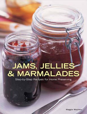 Jams, Jellies and Marmalades Step-by-Step Recipes for Home Preserving by Maggie Mayhew