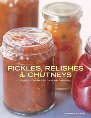 Pickles, Relishes and Chutneys Step-by-step Recipes for Home Preserving by Catherine Atkinson
