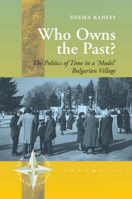 Who Owns the Past? The Politics of Time in a 'model' Bulgarian Village by Deema Kaneff