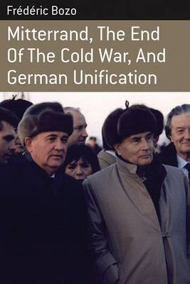Mitterrand, the End of the Cold War, and German Unification by Frederic Bozo