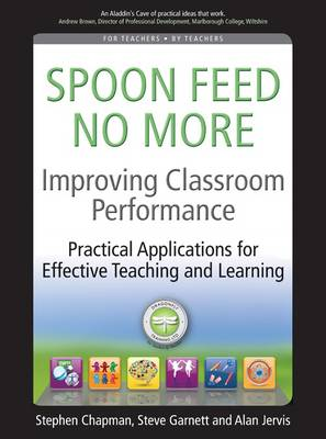 Improving Classroom Performance Spoon Feed No More, Practical Applications for Effective Teaching and Learning by Stephen Chapman, Steve Garnett, Jervis Alan