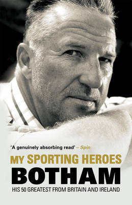 My Sporting Heroes His 50 Greatest from Britain and Ireland by Ian Botham