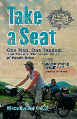 Take a Seat One Man, One Tandem and Twenty Thousand Miles of Possibilities by Dominic Gill