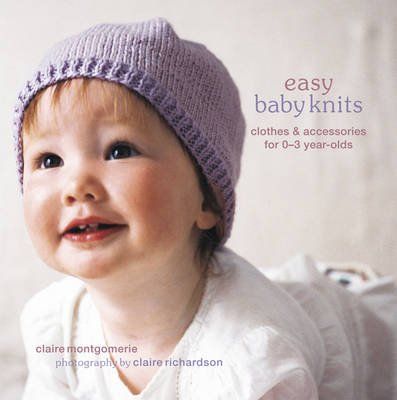 Easy Baby Knits Clothes and Accessories for 0-3 Year-olds by Claire Montgomerie