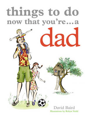 Things to Do Now You're a Dad by David Baird