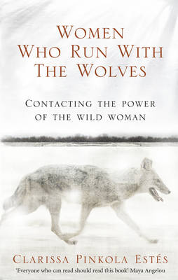 Women Who Run with the Wolves: Contacting the Power of the Wild Woman by Clarissa Pinkola Estes