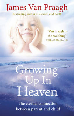 Growing Up in Heaven The eternal connection between parent and child by James Van Praagh