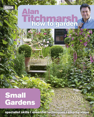 Alan Titchmarsh How to Garden: Small Gardens by Alan Titchmarsh