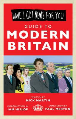 Have I Got News For You: Guide to Modern Britain by Nick Martin, Ian Hislop, Paul Merton