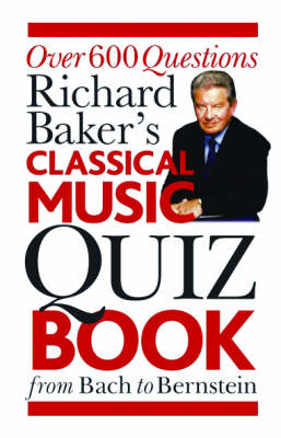 The Classical Music Quiz Book Over 6000 Questions from Bach to Bernstein by Richard Baker