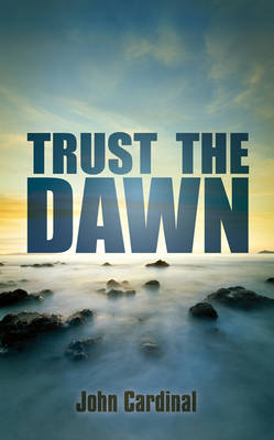 Trust the Dawn by John Cardinal