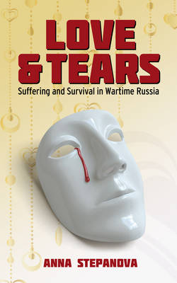 Love and Tears Suffering and Survival in Wartime Russia by Anna Stepanova