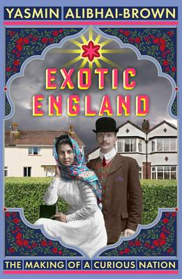 Exotic England The Making of a Curious Nation by Yasmin Alibhai-Brown