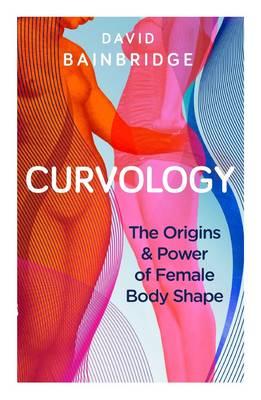 Curvology The Origins and Power of Female Body Shape by David Bainbridge