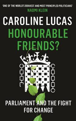 Honourable Friends? Parliament and the Fight for Change by Caroline Lucas