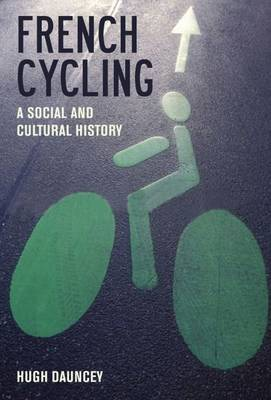 French Cycling A Social and Cultural History by Hugh Dauncey