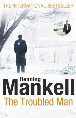 The Troubled Man : A Kurt Wallander Mystery by Henning Mankell