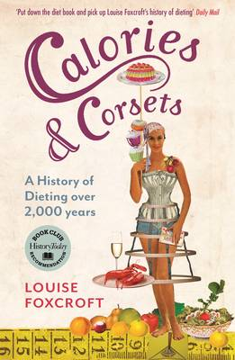 Calories and Corsets : A History of Dieting Over Two Thousand Years by Louise Foxcroft