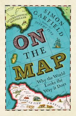 On the Map Why the World Looks the Way it Does by Simon Garfield