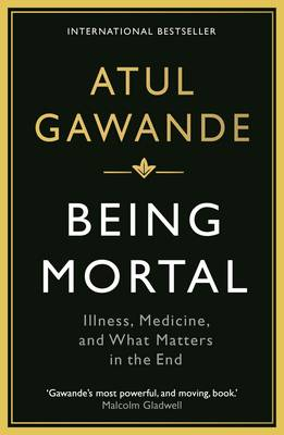 Being Mortal Illness, Medicine and What Matters in the End by Atul Gawande