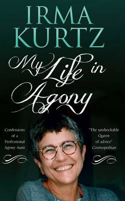 My Life in Agony Confessions of a Professional Agony Aunt by Irma Kurtz