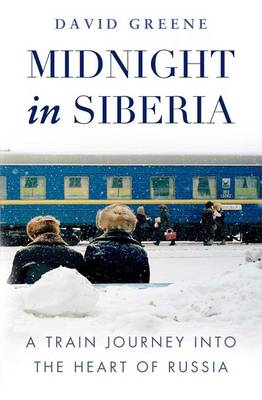Midnight in Siberia A Train Journey into the Heart of Russia by David Green