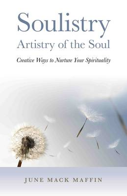 Soulistry - Artistry of the Soul Creative Ways to Nurture Your Spirituality by June Mack Maffin