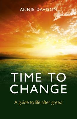 Time to Change A Guide to Life After Greed by Annie Davison