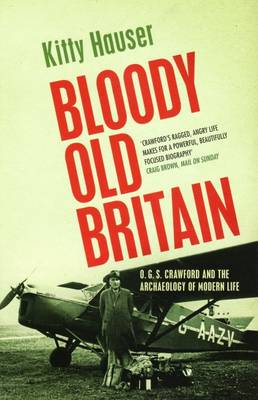 Bloody Old Britain O.G.S. Crawford and the Archaeology of Modern Life by Kitty Hauser