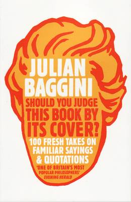 Should You Judge This Book by Its Cover? 100 Fresh Takes on Familiar Sayings and Quotations by Julian Baggini