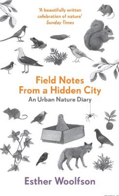 Field Notes From a Hidden City An Urban Nature Diary by Esther Woolfson