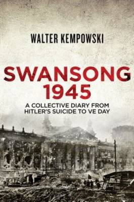 Swansong 1945 A Collective Diary from Hitler's Last Birthday to VE Day by Walter Kempowski